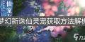 《梦幻新诛仙》灵宠怎么获得 灵宠获取方法解析_梦幻新诛仙
